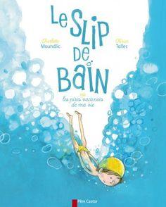 Le slip de bain ou les pires vacances de ma vie - Charlotte Moundlic et Olivier Tallec (Juillet 2013)