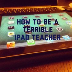 How To Be A Terrible iPad Teacher - iPads in Education  Great list of things to avoid when using an iPad in the classroom.