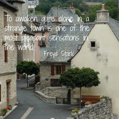 """""""To awaken quite alone in a strange town is one of the most pleasant sensations in the world."""" Freya Stark"""