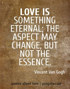 Quotes About Love Eternal : Love is something eternal; the aspect may change, but not the essence ...