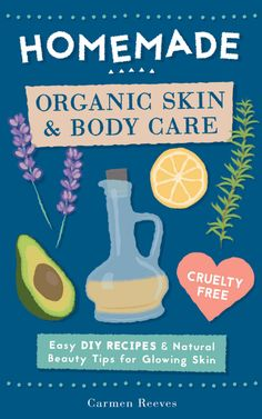 Homemade Organic Skin & Body Care: Easy DIY Recipes and Natural Beauty Tips for Glowing Skin - 100% Cruelty Free & Vegan recipes for Body Butters, Essential Oils, Natural Makeup, Masks, Lotions, Body Scrubs & More!