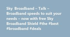 Sky Broadband – Talk – Broadband speeds to suit your needs – now with free Sky Broadband Shield #the #best #broadband #deals http://broadband.nef2.com/sky-broadband-talk-broadband-speeds-to-suit-your-needs-now-with-free-sky-broadband-shield-the-best-broadband-deals/  #broadband ireland # Sky Broadband, Fibre & Talk Here's the legal bit 10 a month Box Sets: HD package for 10 per month for 12 months. The then current price applies after the offer period. See sky.ie/talkboxsets for comparison…