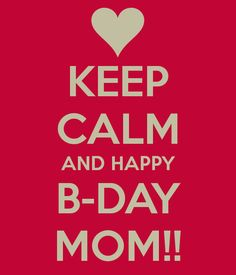Mommy,  Happy Birthday Mom!! I made this little keep calm poster in my own words (Well, except for the part where it says keep calm). To me, there is no mom greater than you. Without you, I would never be me. You are a big part in my heart. I love you!!!  Love,   Katie Kat