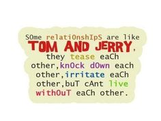 Some relationships are like Tom and Jerry, they tease each other, knock down each other, irritate each other, but can't live without each other.    Source/FB: Tom and Jerry Fans