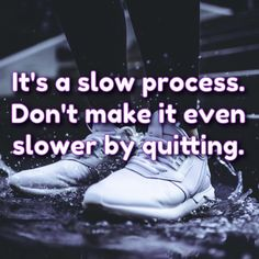 It's a slow process. Don't make it even slower by quitting.