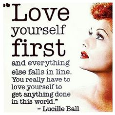"""Love yourself first and everything else falls in line. You really have to love yourself to get anything done in this world."" -Lucille Ball"