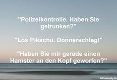 """""""Polizeikontrolle. Haben Sie getrunken?""""  """"Los Pikachu. Donnerschlag!""""  """"Haben Sie mir gerade einen Hamster an den Kopf geworfen?"""" ... gefunden auf https://www.istdaslustig.de/spruch/763/pi"""