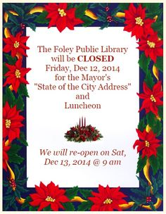 """The Foley Public Library will be CLOSED on Fri, Dec 12, 2014 to attend the """"State of the City Address"""" and Luncheon.  We will re-open on Sat, Dec 13, 2014 @ 9 am."""