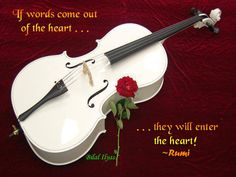 """If words come out of the heart . . .  they will enter the heart!""  ~Rumi"