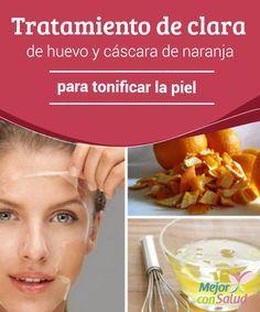 Tratamiento de clara de huevo y cáscara de naranja para tonificar la piel  Los tratamientos con ingredientes naturales se han convertido en una de las opciones favoritas para cuidar y renovar la apariencia de la piel.