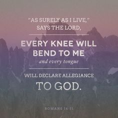 """""""As surely as I live,"""" says the Lord, """"every knee will bend to me..."""""""