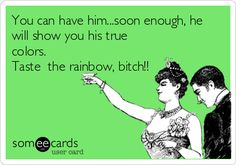 Free and Funny Breakup Ecard: You can have him.soon enough, he will show you his true colors. Taste the rainbow, bitch! Create and send your own custom Breakup ecard. Me Quotes, Funny Quotes, Funny Memes, Hilarious, Bitch Quotes, Strong Quotes, Positive Quotes, Someecards, Lol