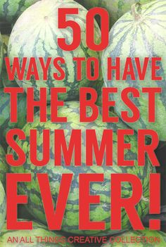 50 Ways to Have The Best Summer Ever! - An All Things Creative Collection