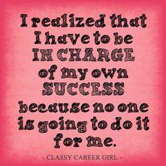 I realized that I have to be in charge of my own success because no one is going to do it for me. -Classy Career Girl
