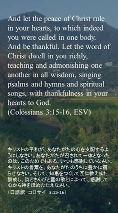 And let the peace of Christ rule in your hearts, to which indeed you were called in one body. And be thankful. Let the word of Christ dwell in you richly, teaching and admonishing one another in all wisdom, singing psalms and hymns and spiritual songs, with thankfulness in yourhearts to God.(Colossians 3:15-16, ESV)キリストの平和が、あなたがたの心を支配するようにしなさい。あなたがたが召されて一体となったのは、このためでもある。いつも感謝していなさい。 キリストの言葉を、あなたがたのうちに豊かに宿らせなさい。そして、知恵をつくして互に教えまた訓戒し、詩とさんびと霊の歌とによって、感謝して心から神をほめたたえなさい。 (口語訳 コロサイ 3:15-16)