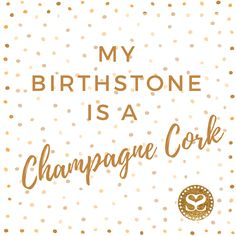My birthstone is a Champagne cork...