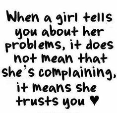 when a girl tells you about her problems, it does not mean that she is complaining, it means she trusts you