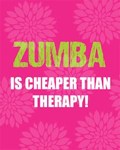 Zumba is cheaper than therapy!