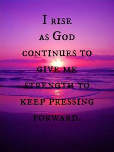 I rise as God continues to give me strength to keep pressing forward. ~ GMW