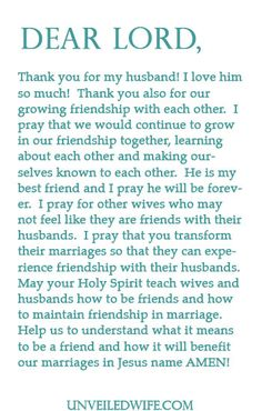 Prayer: Friendship In Marriage --- Dear God, Thank you for my husband! I love him so much! Thank you also for our growing friendship with each other. I pray that we would continue to grow in our friendship together, learning about each other and making ourselves known to each other. … Read More Here http://unveiledwife.com/prayer-of-the-day-friendship-in-marriage/