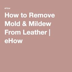 How to Remove Mold & Mildew From Leather | eHow