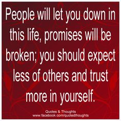 People will let you down in this life, promise will be broken; you should expect less of others and trust more in yourself.