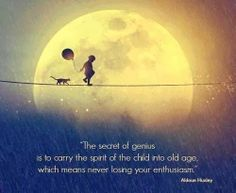 The secret of genius is to carry the spirit of the child into old age, which means never losing your enthusiasm. | Anonymous ART of Revoluti...