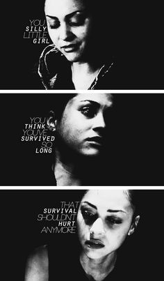 """""""you silly little girl, you think you've survived so long that survival shouldn't hurt anymore"""""""