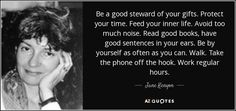 Be a good steward of your gifts. Protect your time. Feed your inner life. Avoid too much noise. Read good books, have good sentences in your ears. Be by yourself as often as you can. Walk. Take the phone off the hook. Work regular hours. - Jane Kenyon