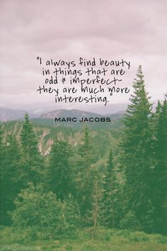 """I always find beauty in things that are odd  imperfect  they are much more interesting."" Marc Jacobs"