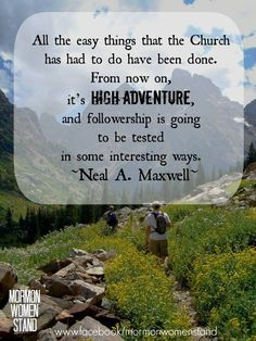 All the easy things that the Church has had to do have been done. From now on, it's high adventure, and followership is going to be tested in some interesting ways. ~ Neal A. Maxwell #MormonWomenStand