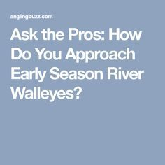 Ask the Pros: How Do You Approach Early Season River Walleyes?
