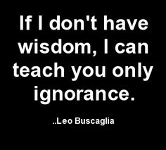If I don't have wisdom, I can teach you only ignorance. Leo Buscaglia