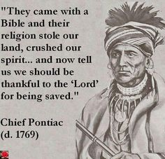 """They came with a Bible and their religion stole our land, crushed our spirit... and now tell us we should be thankful to the 'Lord' for being saved."" Chief Pontiac (. 1769)"
