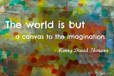 """""""The world is but a canvas to the imagination."""" – Henry David Thoreau"""
