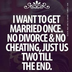 I want to get married once, no divorce & no cheating, just us two till the end... It's so sad that some of us feel the need to state this. What happened to the days when everyone wanted this and divorce wasn't even an option?