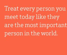 Treat every person you meet today like they are the most important person in the world.