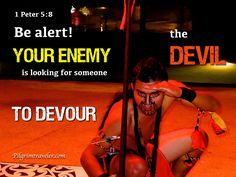 """1 Peter 5:8 """"Be Alert! and of sober mind. Your Enemy the Devil prowls around like a roaring lion looking for someone to Devour"""""""