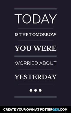 Today is the tomorrow you were worried about yesterday...
