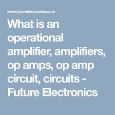 What is an operational amplifier, amplifiers, op amps, op amp circuit, circuits - Future Electronics Circuits, Amp, Electronics, Future, Future Tense