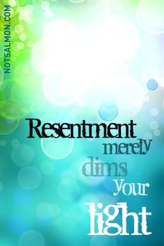 Resentment merely dims your light