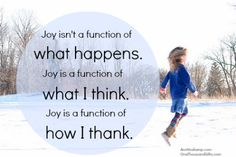 Joy isn't a function of what happens. Joy is a function of what I think. Joy is a function of how I thank.