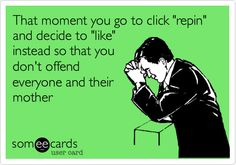 That moment you go to click 'repin' and decide to 'like' instead so that you don't offend everyone and their mother.
