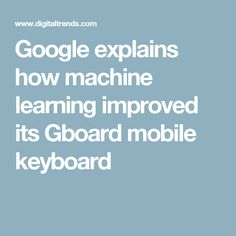 Google explains how machine learning improved its Gboard mobile keyboard