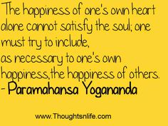 The happiness of one's own heart alone cannot satisfy the soul~Paramahansa Yogananda