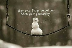 May you Today be better than your Yesterday!