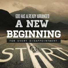 God has already arranged a New Beginning for every disappointment.  Joel Osteen
