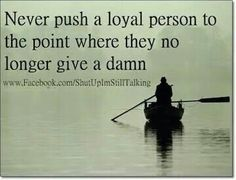 Never push a loyal person to the point where they no longer give a damn.    Pinned by Pinner via Facebook.