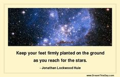 Keep your feet firmly planted on the ground as you reach for the stars. - Jonathan Lockwood Huie