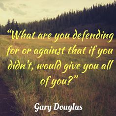 What are you defending for or against that would give you all of you?